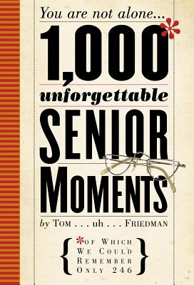 1,000 Unforgettable Senior Moments: Of Which We Could Remember Only 249 - Friedman, Tom