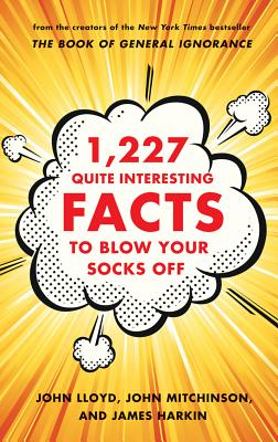 1,227 Quite Interesting Facts to Blow Your Socks Off - Lloyd, John, CBE, and Mitchinson, John, and Harkin, James