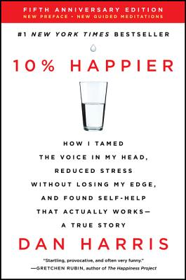 10% Happier: How I Tamed the Voice in My Head, Reduced Stress Without Losing My Edge, and Found Self-Help That Actually Works--A True Story - Harris, Dan
