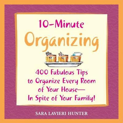 10-Minute Organizing: 400 Fabulous Tips to Organize Every Room of Your House - In Spite of Your Family! - Hunter, Sara