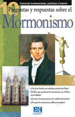 10 Preguntas y Respuestas Sobre el Mormonismo: Creencias Fundamentales, Practicas E Historia - McKeever, Bill, and Carden, Paul (Editor), and Redaelli, Nora (Translated by)