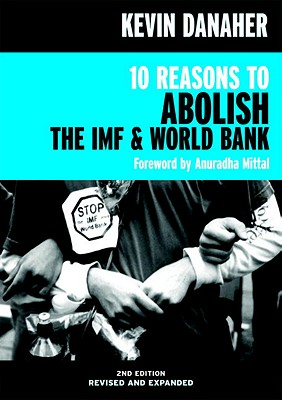 10 Reasons to Abolish the IMF & World Bank - Danaher, Kevin, and Mittal, Anuradha (Foreword by)