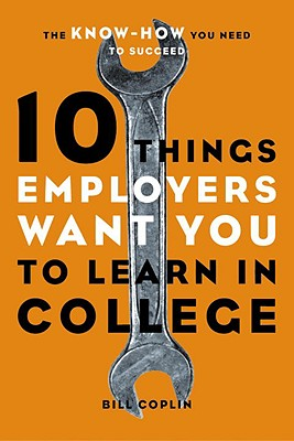 10 Things Employers Want You to Learn in College: The Know-How You Need to Succeed - Coplin, William D, Ph.D., and Coplin, Bill, Professor