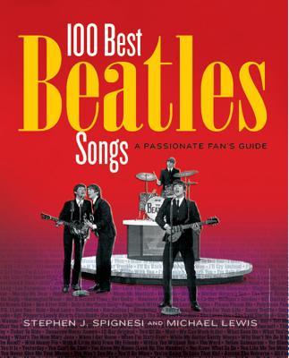 100 Best Beatles Songs: A Passionate Fan's Guide - Lewis, Michael, Professor, PhD, and Spignesi, Stephen J