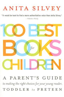 100 Best Books for Children: A Parent's Guide to Making the Right Choices for Your Young Reader, Toddler to Preteen - Silvey, Anita