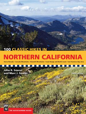 100 Classic Hikes in Northern California: Sierra Nevada / Cascade Mountains / Klamath Mountains / Coast Range & North Coast / San Francisco Bay Area - Soares, John, and Soares, Marc