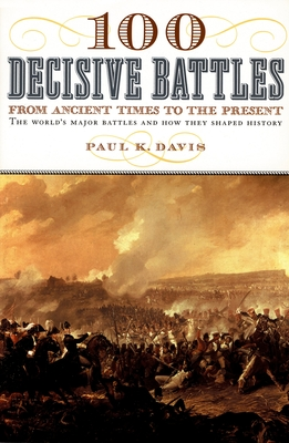 100 Decisive Battles: From Ancient Times to the Present - Davis, Paul K
