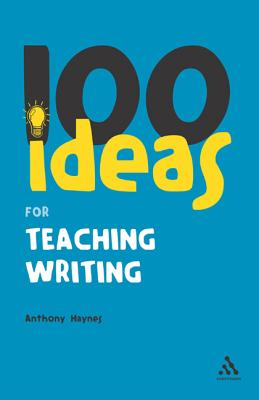 100 Ideas for Teaching Writing - Haynes, Anthony, Mr.
