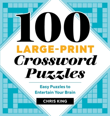 100 Large-Print Crossword Puzzles: Easy Puzzles to Entertain Your Brain - King, Chris