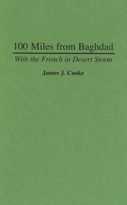 100 Miles from Baghdad: With the French in Desert Storm - Cooke, James J