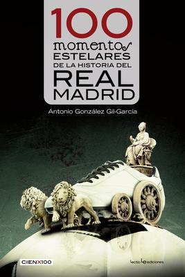 100 Momentos Estelares de La Historia del Real Madrid - Gonzalez Gil-Garcia, Antonio