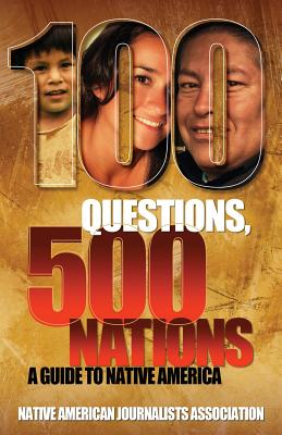 100 Questions, 500 Nations: A Guide to Native America - Native American Journalists Assn, and Michigan State School of Journalism