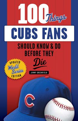 100 Things Cubs Fans Should Know & Do Before They Die - Greenfield, Jimmy