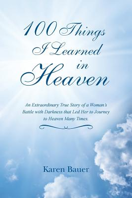 100 Things I Learned in Heaven: An Extraordinary True Story of a Woman's Battle with Darkness That Led Her to Journey to Heaven Many Times. - Bauer, Karen
