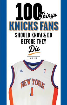 100 Things Knicks Fans Should Know & Do Before They Die - Hahn, Alan