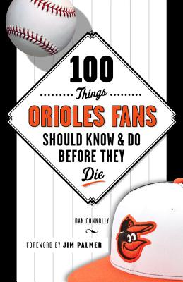 100 Things Orioles Fans Should Know & Do Before They Die - Connolly, Dan, and Palmer, Jim (Foreword by)