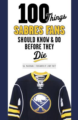 100 Things Sabres Fans Should Know & Do Before They Die - Maiorana, Sal, and Ruff, Lindy (Foreword by)