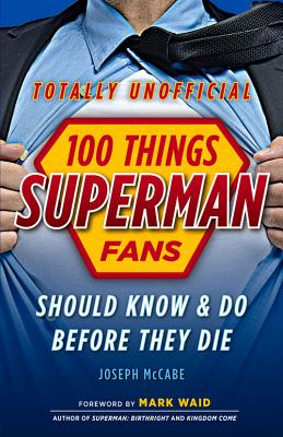 100 Things Superman Fans Should Know & Do Before They Die - McCabe, Joseph, and Waid, Mark (Foreword by)