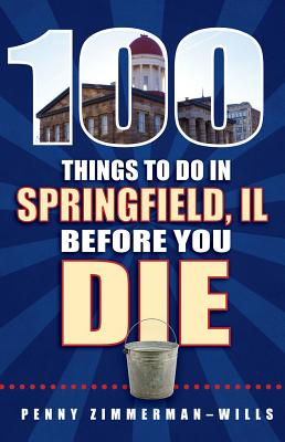 100 Things to Do in Springfield, Il, Before You Die - Zimmerman-Wills, Penny