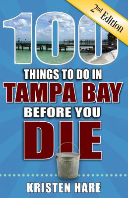 100 Things to Do in Tampa Bay Before You Die, 2nd Edition - Hare, Kristen