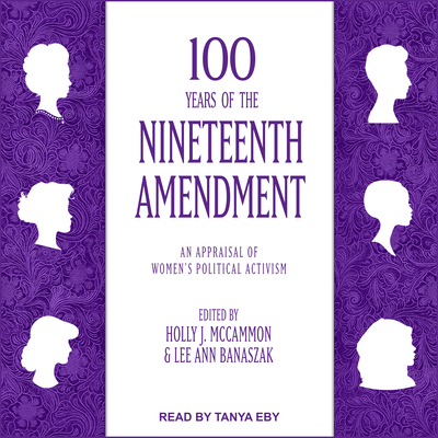 100 Years of the Nineteenth Amendment: An Appraisal of Women's Political Activism - Eby, Tanya (Narrator), and McCammon, Holly J (Editor), and Banaszak, Lee Ann (Editor)