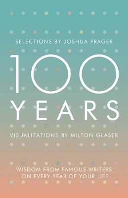 100 Years: Wisdom from Famous Writers on Every Year of Your Life - Prager, Joshua, and Glaser, Milton