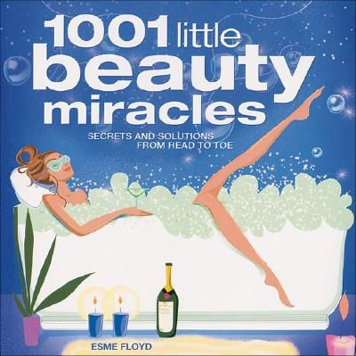 1001 Little Beauty Miracles: Secrets and Solutions from Head to Toe - Floyd, Esme