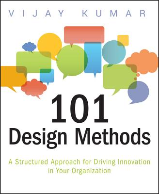 101 Design Methods: A Structured Approach for Driving Innovation in Your Organization - Kumar, Vijay