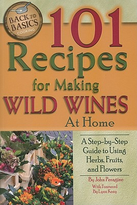 101 Recipes for Making Wild Wines at Home: A Step-By-Step Guide to Using Herbs, Fruits, and Flowers - Peragine Jr, John N, and Keay, Lynn (Foreword by)