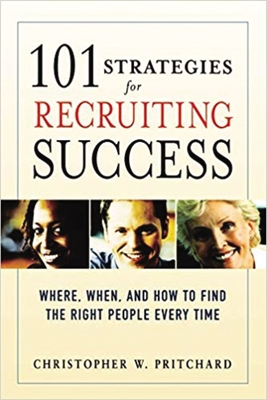 101 Strategies for Recruiting Success: Where, When, and How to Find the Right People Every Time - Pritchard, Christopher W