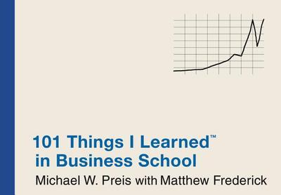101 Things I Learned (R) in Business School - Preis, Michael W, and Frederick, Matthew
