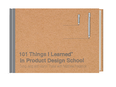 101 Things I Learned(r) in Product Design School - Jang, Sung, and Thaler, Martin, and Frederick, Matthew