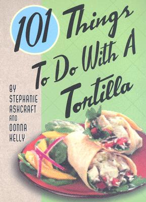101 Things to Do with a Tortilla - Ashcraft, Stephanie, and Kelly, Donna