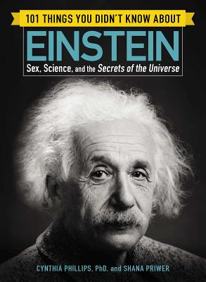 101 Things You Didn't Know about Einstein: Sex, Science, and the Secrets of the Universe - Phillips, Cynthia, Dr., and Priwer, Shana