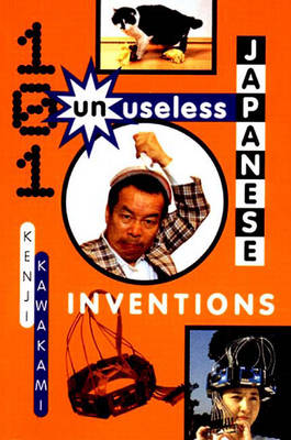 101 Unuseless Japanese Inventions - Kawakami, Kenji, and Fearnley-Whittingstall, Hugh (Editor), and Papia, Dan (Translated by)