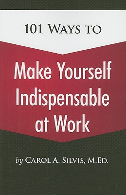 101 Ways to Make Yourself Indispensable at Work - Silvis, Carol A
