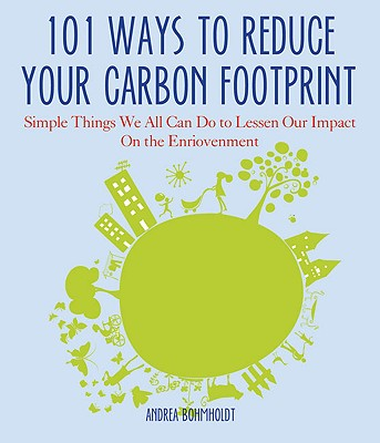 101 Ways to Reduce Your Carbon Footprint: Simple Things You Can Do to Lessen Your Impact on the Environment - Bohmholdt, Andrea
