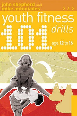 101 Youth Fitness Drills Age 12-16 - Shepherd, John, and Antoniades, Mike