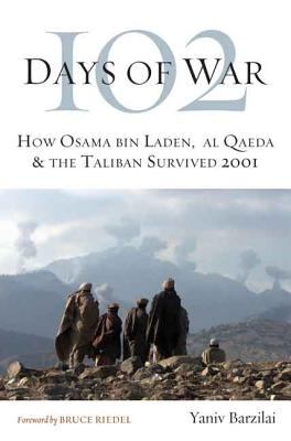 102 Days of War: How Osama Bin Laden, Al Qaeda & the Taliban Survived 2001 - Barzilai, Yaniv, and Riedel, Bruce (Foreword by)