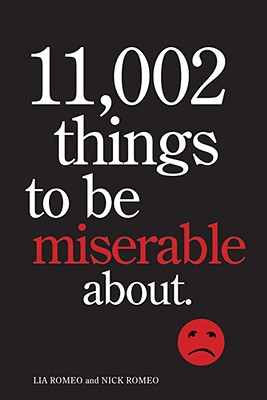 11,002 Things to Be Miserable About: The Satirical Not-So-Happy Book - Romeo, Lia, and Romeo, Nick