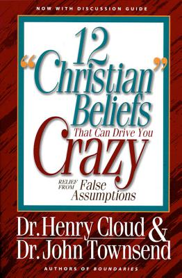 12 'christian' Beliefs That Can Drive You Crazy: Relief from False Assumptions - Cloud, Henry, Dr., and Townsend, John, Dr.
