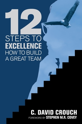 12 Steps to Excellence: How to Build a Great Team - Crouch, C David, and Covey, Stephen M R (Foreword by)