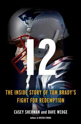 12: The Inside Story of Tom Brady's Fight for Redemption - Sherman, Casey, and Wedge, Dave