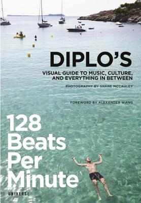 128 Beats Per Minute: Diplo's Visual Guide to Music, Culture, and Everything in Between - Pentz, Thomas Wesley, and Wang, Alexander (Foreword by), and McCauley, Shane (Photographer)
