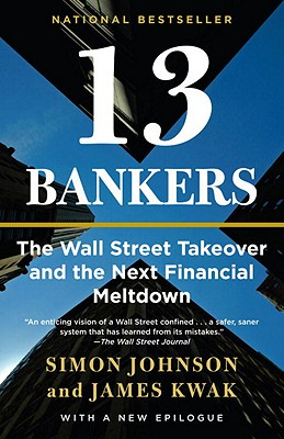 13 Bankers: The Wall Street Takeover and the Next Financial Meltdown - Johnson, Simon, and Kwak, James