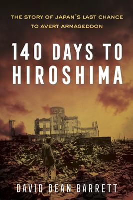 140 Days to Hiroshima: The Story of Japan's Last Chance to Avert Armageddon - Dean Barrett, David