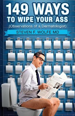 149 Ways to Wipe Your Ass: Observations of a Dermatologist - Wolfe MD, Dr Steven F
