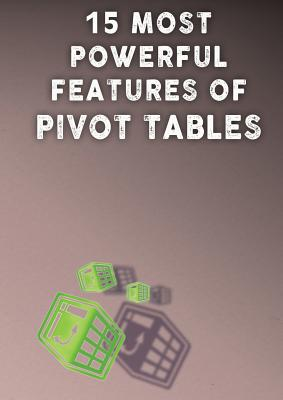 15 Most Powerful Features of Pivot Tables!: Save Your Time With MS Excel! - Besedin, Andrei