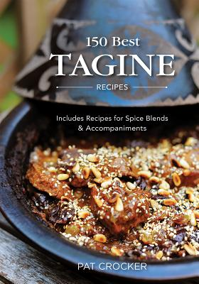 150 Best Tagine Recipes: Including Tantalizing Recipes for Spice Blends and Accompaniments - Crocker, Pat