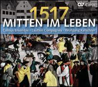 1517: Mitten im Leben - Calmus Ensemble; Lautten Compagney; Wolfgang Katschner (conductor)